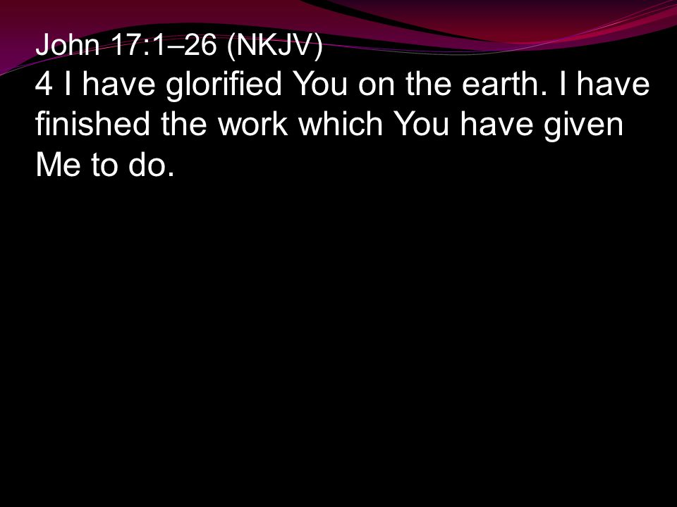 John 17:1–26 (NKJV) 4 I have glorified You on the earth.