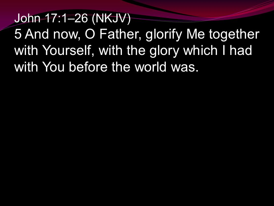 John 17:1–26 (NKJV) 5 And now, O Father, glorify Me together with Yourself, with the glory which I had with You before the world was.