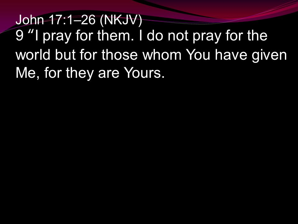 "John 17:1–26 (NKJV) 9 ""I pray for them. I do not pray for the world but for those whom You have given Me, for they are Yours."