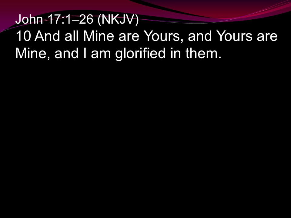 John 17:1–26 (NKJV) 10 And all Mine are Yours, and Yours are Mine, and I am glorified in them.