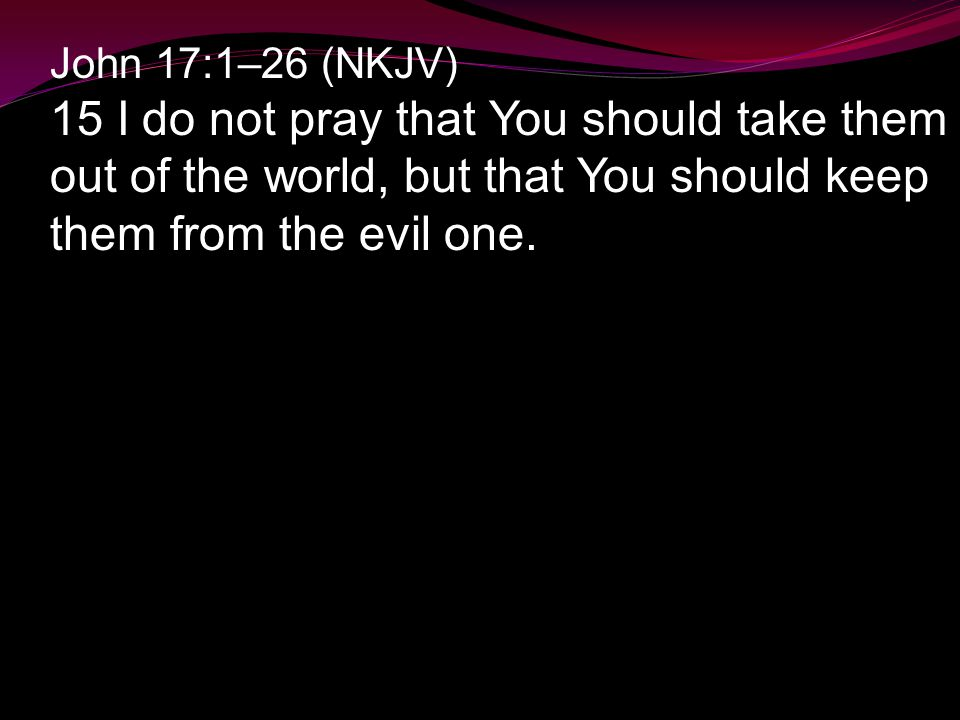 John 17:1–26 (NKJV) 15 I do not pray that You should take them out of the world, but that You should keep them from the evil one.