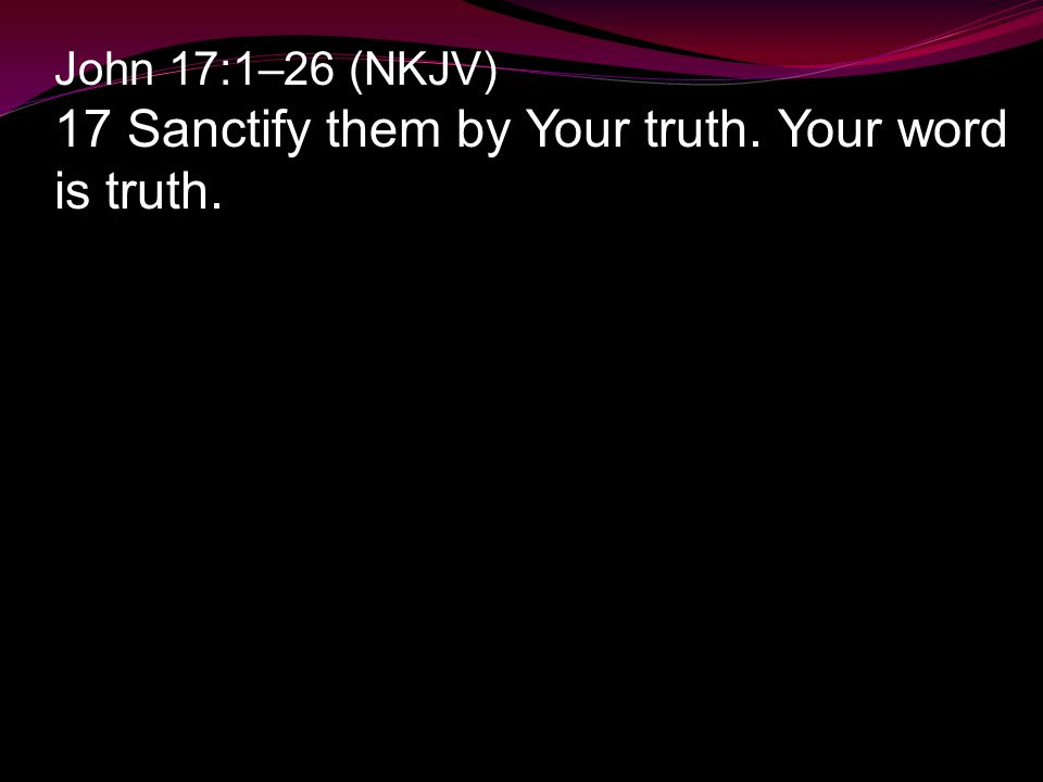 John 17:1–26 (NKJV) 17 Sanctify them by Your truth. Your word is truth.
