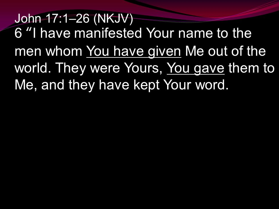 "John 17:1–26 (NKJV) 6 ""I have manifested Your name to the men whom You have given Me out of the world. They were Yours, You gave them to Me, and they"