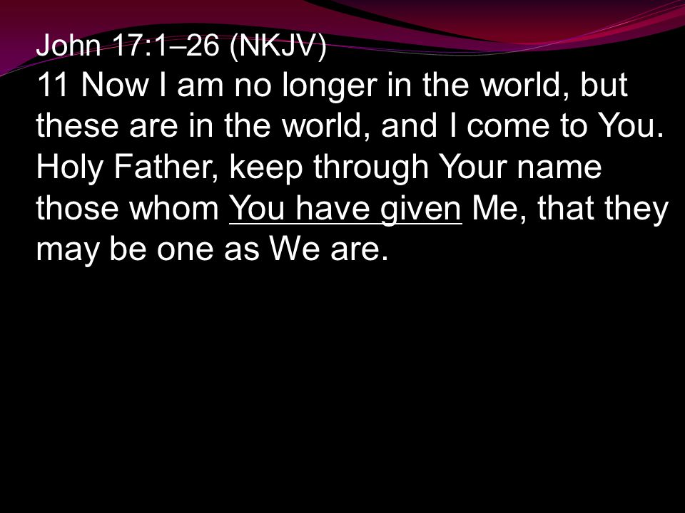 John 17:1–26 (NKJV) 11 Now I am no longer in the world, but these are in the world, and I come to You.