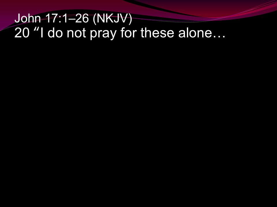 John 17:1–26 (NKJV) 20 I do not pray for these alone…