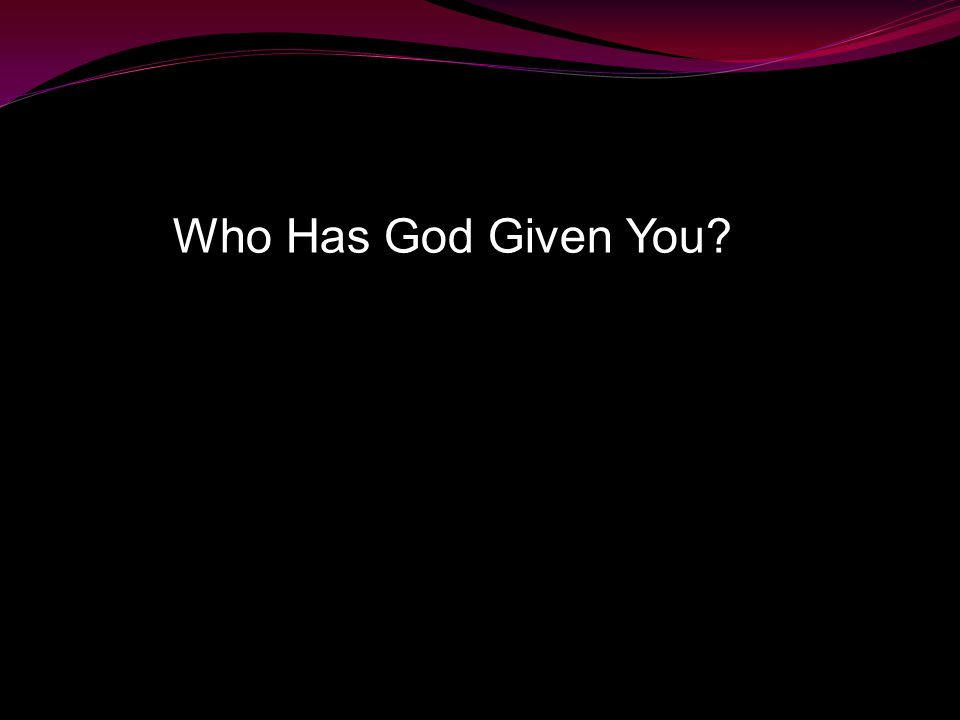 Who Has God Given You?