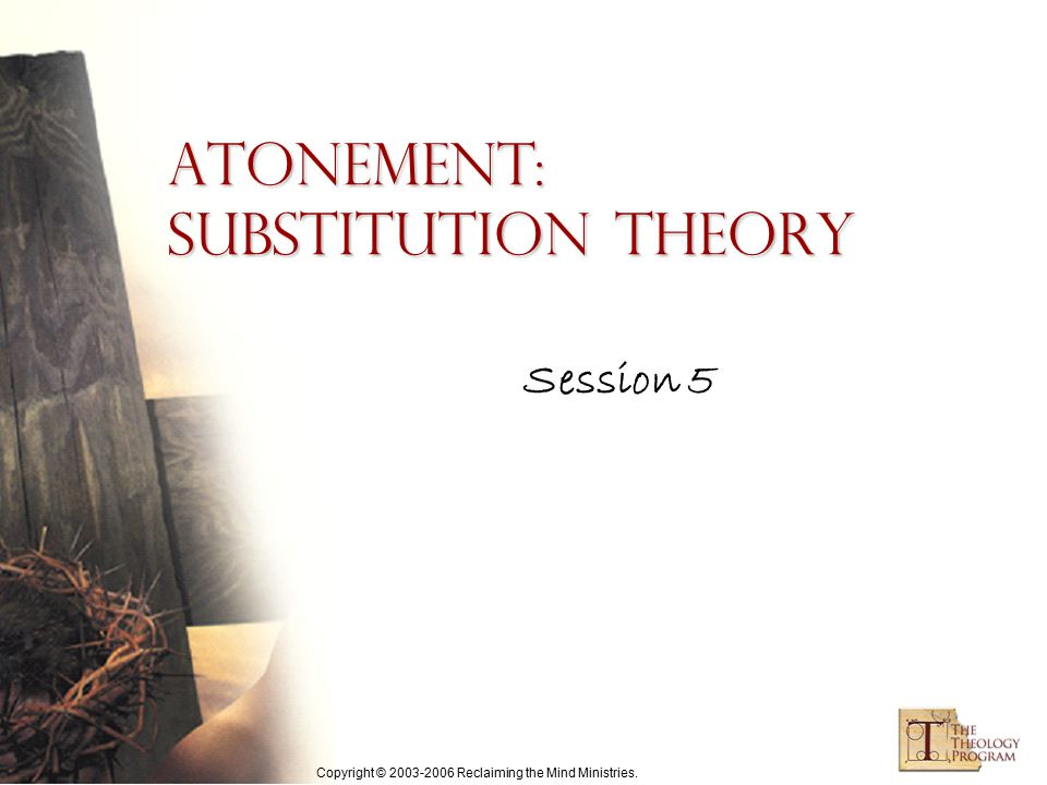 Copyright © 2003-2006 Reclaiming the Mind Ministries. Atonement: Substitution Theory Session 5