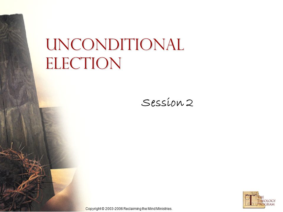 Copyright © 2003-2006 Reclaiming the Mind Ministries. Session 2 Unconditional Election