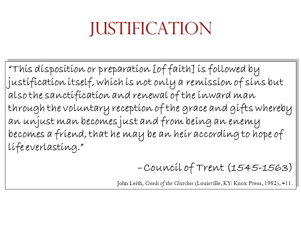 This disposition or preparation [of faith] is followed by justification itself, which is not only a remission of sins but also the sanctification and renewal of the inward man through the voluntary reception of the grace and gifts whereby an unjust man becomes just and from being an enemy becomes a friend, that he may be an heir according to hope of life everlasting. –Council of Trent (1545-1563) John Leith, Creeds of the Churches (Louisville, KY: Knox Press, 1982), 411.