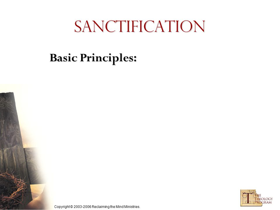Copyright © 2003-2006 Reclaiming the Mind Ministries. Sanctification Basic Principles:
