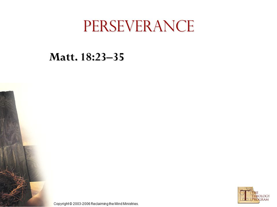 Copyright © 2003-2006 Reclaiming the Mind Ministries. Perseverance Matt. 18:23–35
