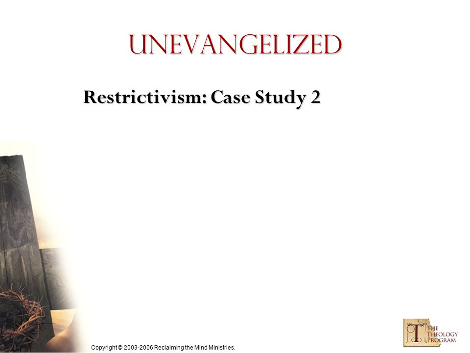Copyright © 2003-2006 Reclaiming the Mind Ministries. Unevangelized Restrictivism: Case Study 2