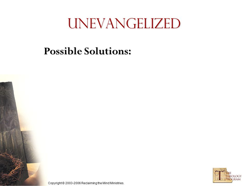 Copyright © 2003-2006 Reclaiming the Mind Ministries. Unevangelized Possible Solutions: