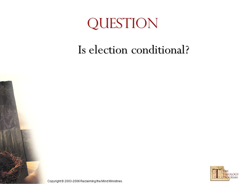 Copyright © 2003-2006 Reclaiming the Mind Ministries. Question Is election conditional