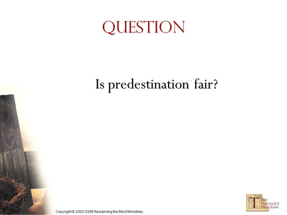 Copyright © 2003-2006 Reclaiming the Mind Ministries. Question Is predestination fair