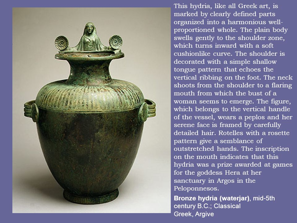 Bronze hydria (waterjar), mid-5th century B.C.; Classical Greek, Argive This hydria, like all Greek art, is marked by clearly defined parts organized into a harmonious well- proportioned whole.