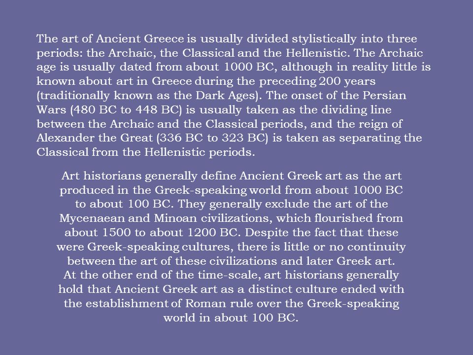 The art of Ancient Greece is usually divided stylistically into three periods: the Archaic, the Classical and the Hellenistic.