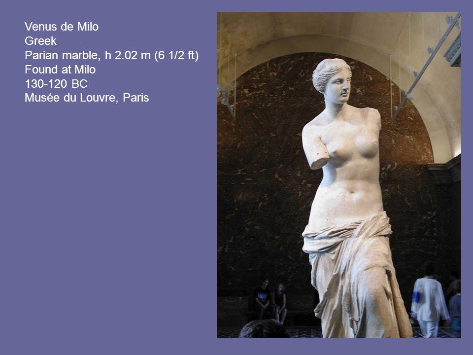 Venus de Milo Greek Parian marble, h 2.02 m (6 1/2 ft) Found at Milo 130-120 BC Musée du Louvre, Paris