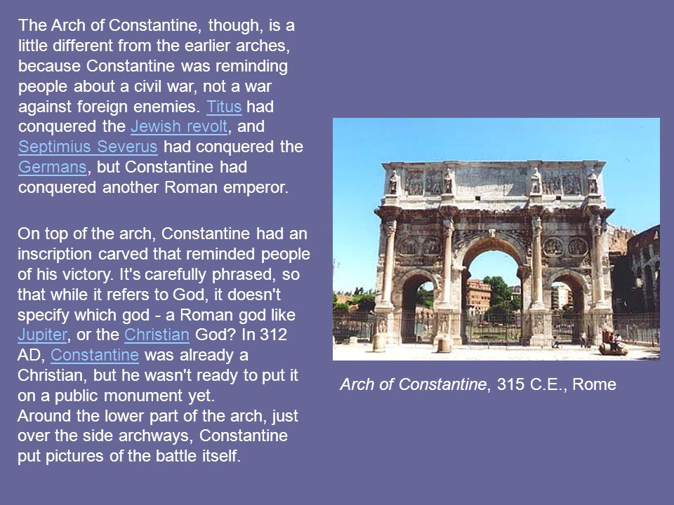 Arch of Constantine, 315 C.E., Rome The Arch of Constantine, though, is a little different from the earlier arches, because Constantine was reminding people about a civil war, not a war against foreign enemies.