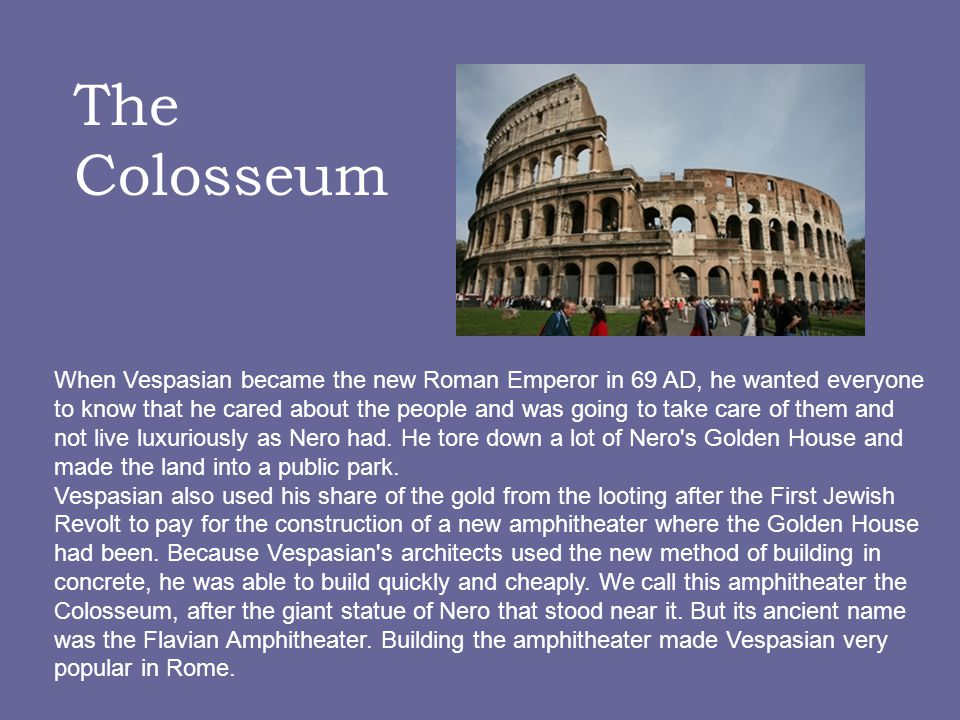 When Vespasian became the new Roman Emperor in 69 AD, he wanted everyone to know that he cared about the people and was going to take care of them and