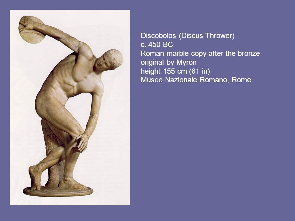 Discobolos (Discus Thrower) c. 450 BC Roman marble copy after the bronze original by Myron height 155 cm (61 in) Museo Nazionale Romano, Rome