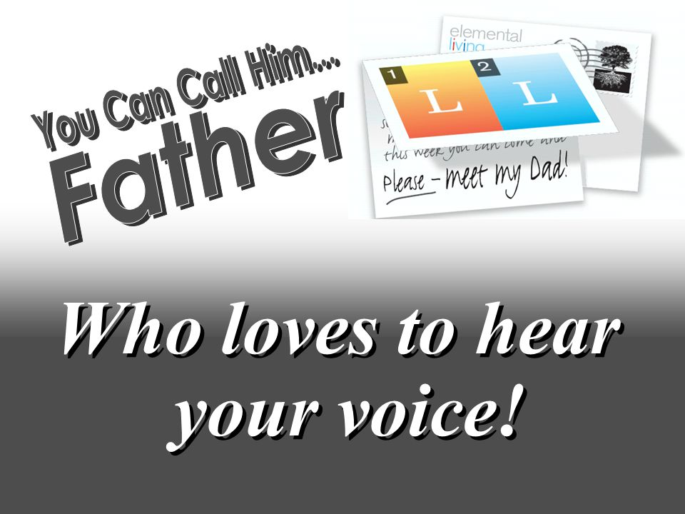 Who loves to hear your voice!