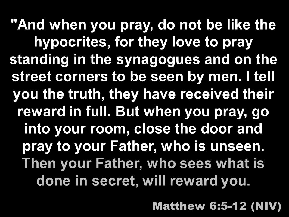 And when you pray, do not be like the hypocrites, for they love to pray standing in the synagogues and on the street corners to be seen by men.