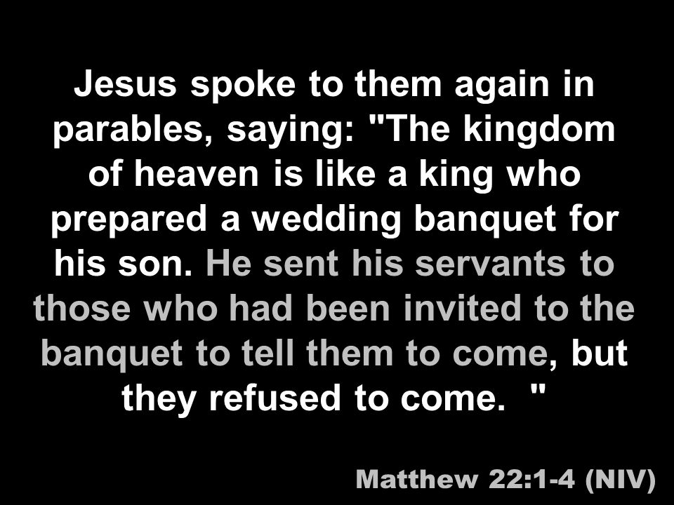 Jesus spoke to them again in parables, saying: The kingdom of heaven is like a king who prepared a wedding banquet for his son.