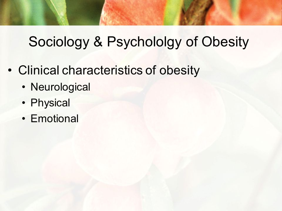 Sociology & Psychololgy of Obesity Clinical characteristics of obesity Neurological Physical Emotional