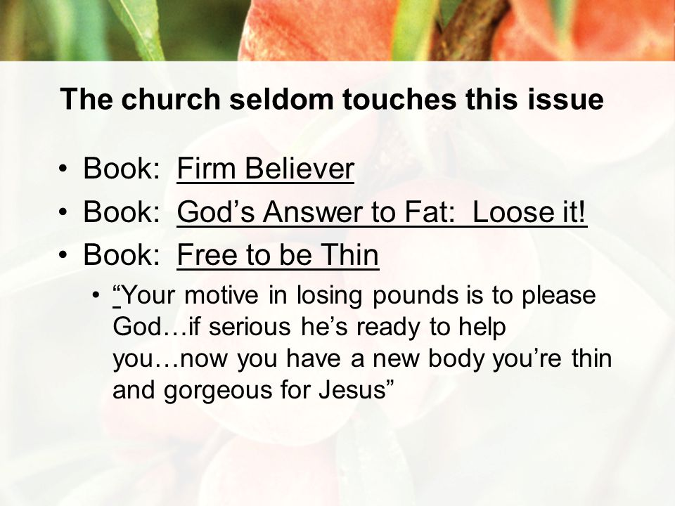 The church seldom touches this issue Book: Firm Believer Book: God's Answer to Fat: Loose it.