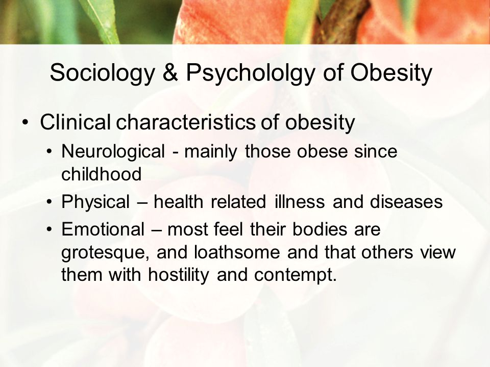 Sociology & Psychololgy of Obesity Clinical characteristics of obesity Neurological - mainly those obese since childhood Physical – health related illness and diseases Emotional – most feel their bodies are grotesque, and loathsome and that others view them with hostility and contempt.