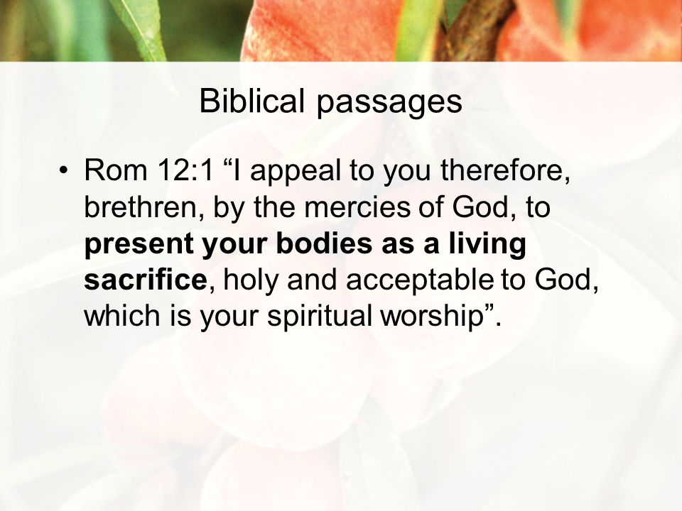 Biblical passages Rom 12:1 I appeal to you therefore, brethren, by the mercies of God, to present your bodies as a living sacrifice, holy and acceptable to God, which is your spiritual worship .