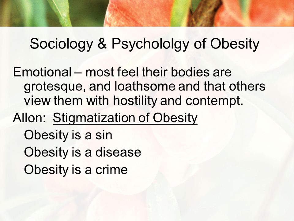 Sociology & Psychololgy of Obesity Emotional – most feel their bodies are grotesque, and loathsome and that others view them with hostility and contempt.