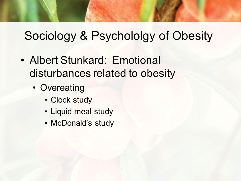 Sociology & Psychololgy of Obesity Albert Stunkard: Emotional disturbances related to obesity Overeating Clock study Liquid meal study McDonald's study