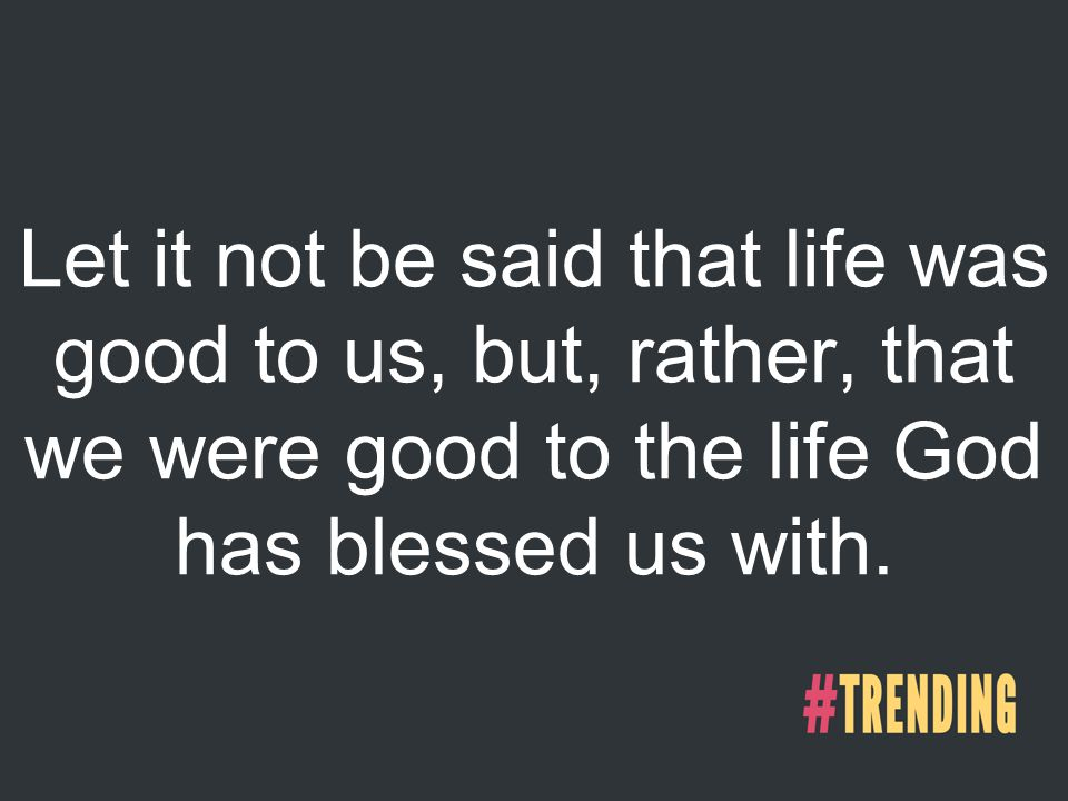 Let it not be said that life was good to us, but, rather, that we were good to the life God has blessed us with.