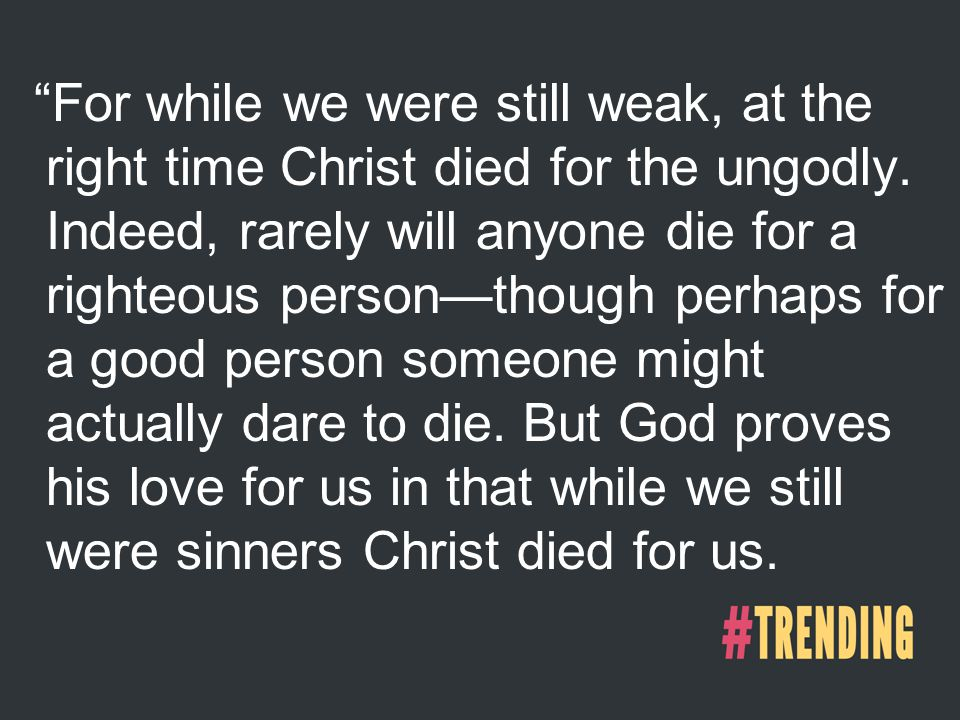 For while we were still weak, at the right time Christ died for the ungodly.