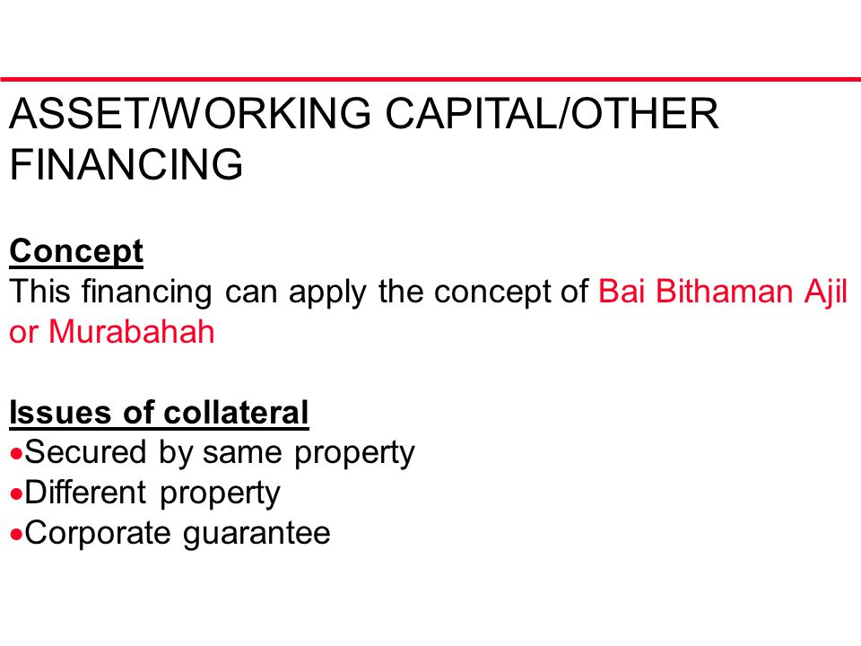 ASSET/WORKING CAPITAL/OTHER FINANCING Concept This financing can apply the concept of Bai Bithaman Ajil or Murabahah Issues of collateral  Secured by