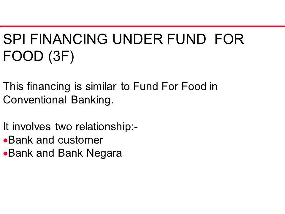 This financing is similar to Fund For Food in Conventional Banking. It involves two relationship:-  Bank and customer  Bank and Bank Negara SPI FINA