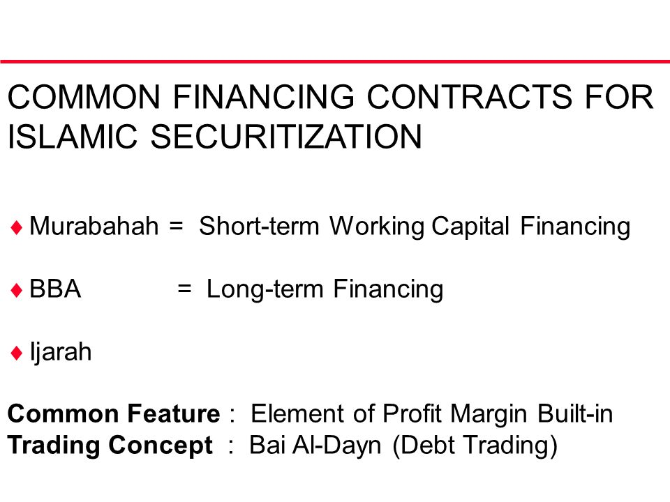 COMMON FINANCING CONTRACTS FOR ISLAMIC SECURITIZATION  Murabahah = Short-term Working Capital Financing  BBA = Long-term Financing  Ijarah Common Feature : Element of Profit Margin Built-in Trading Concept : Bai Al-Dayn (Debt Trading)