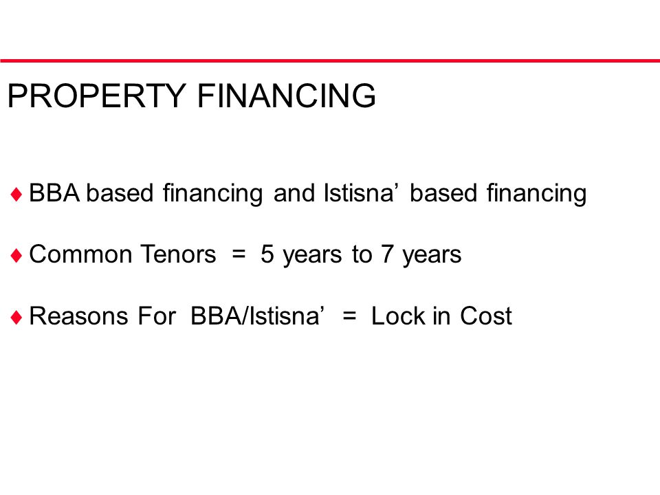PROPERTY FINANCING  BBA based financing and Istisna' based financing  Common Tenors = 5 years to 7 years  Reasons For BBA/Istisna' = Lock in Cost
