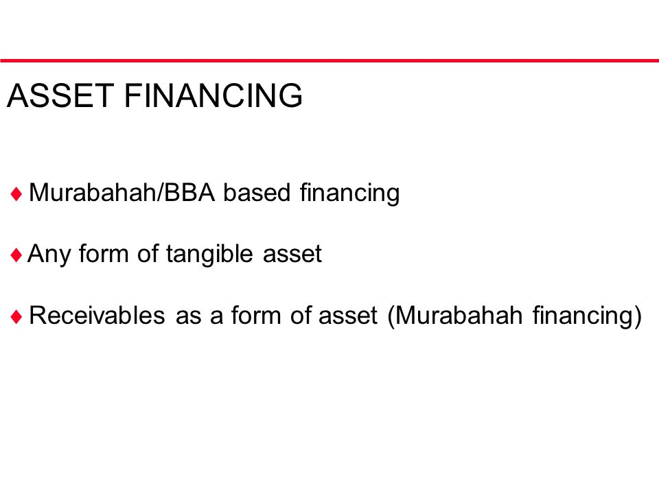ASSET FINANCING  Murabahah/BBA based financing  Any form of tangible asset  Receivables as a form of asset (Murabahah financing)