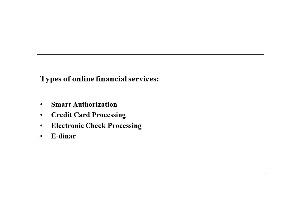 Types of online financial services: Smart Authorization Credit Card Processing Electronic Check Processing E-dinar