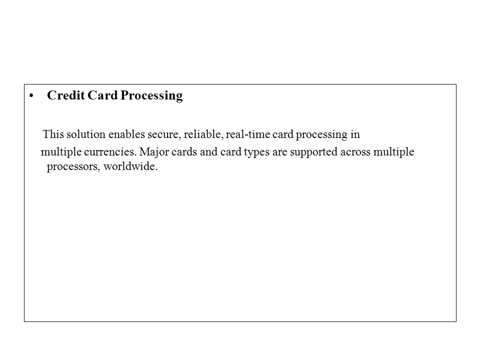 Credit Card Processing This solution enables secure, reliable, real-time card processing in multiple currencies.