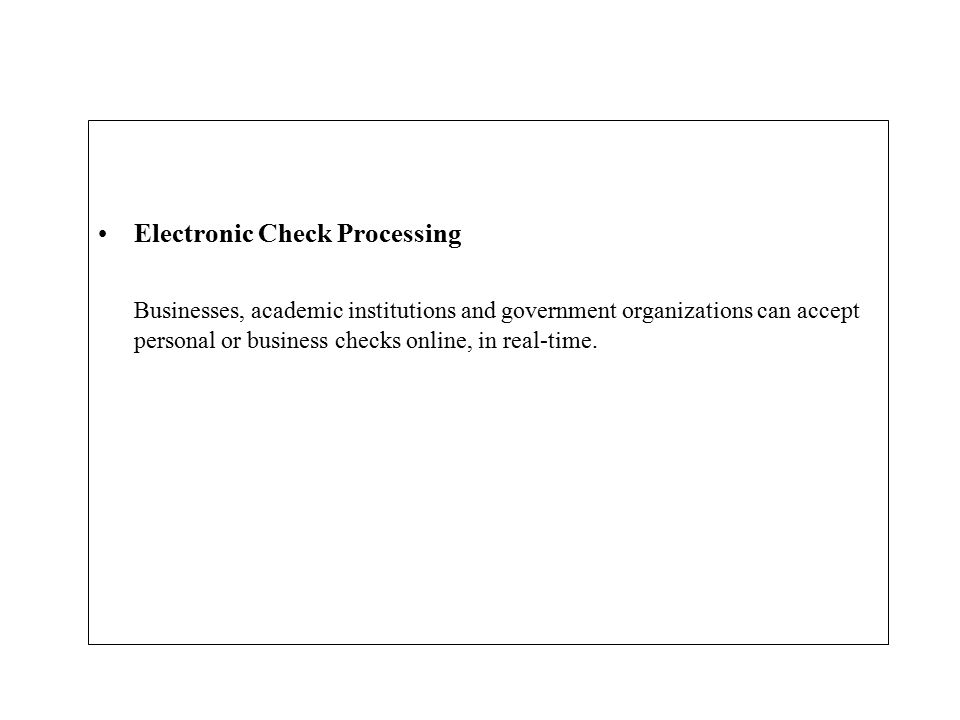 Electronic Check Processing Businesses, academic institutions and government organizations can accept personal or business checks online, in real-time.