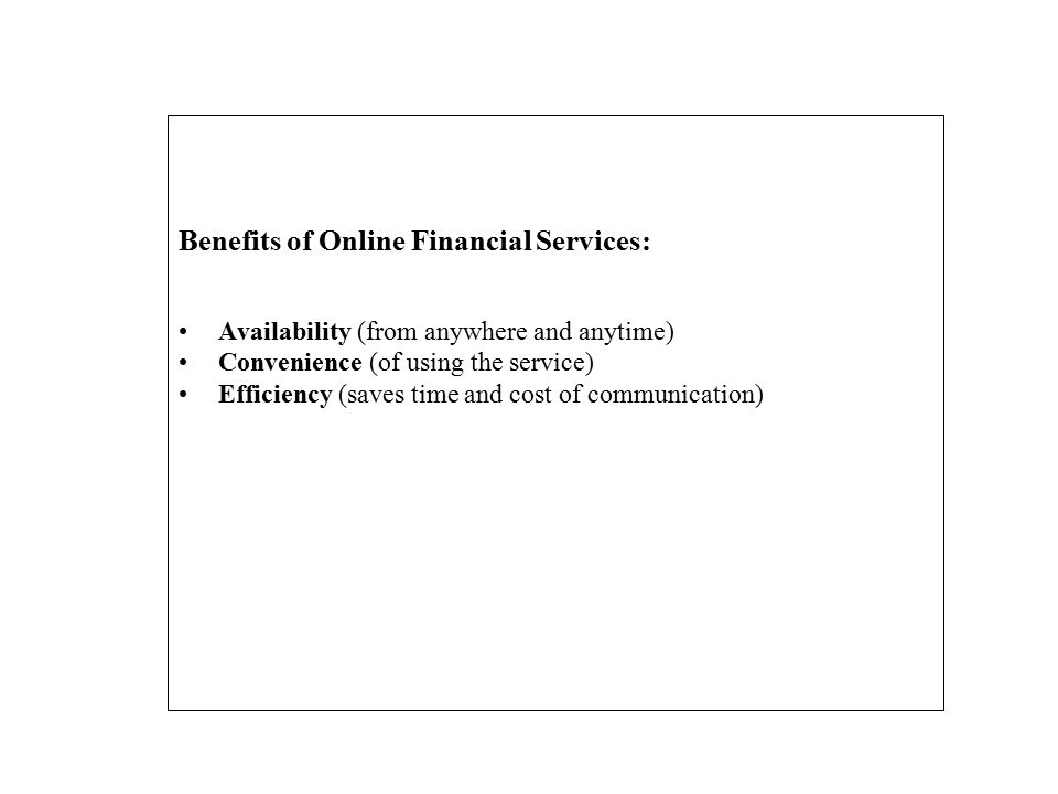 Benefits of Online Financial Services: Availability (from anywhere and anytime) Convenience (of using the service) Efficiency (saves time and cost of