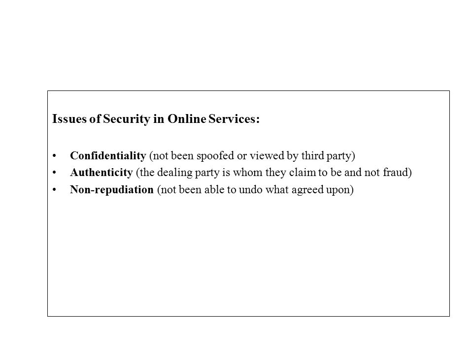 Issues of Security in Online Services: Confidentiality (not been spoofed or viewed by third party) Authenticity (the dealing party is whom they claim to be and not fraud) Non-repudiation (not been able to undo what agreed upon)
