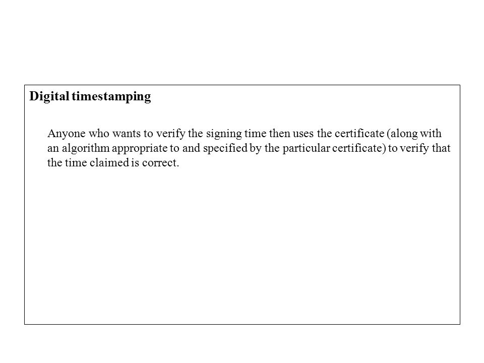 Digital timestamping Anyone who wants to verify the signing time then uses the certificate (along with an algorithm appropriate to and specified by the particular certificate) to verify that the time claimed is correct.