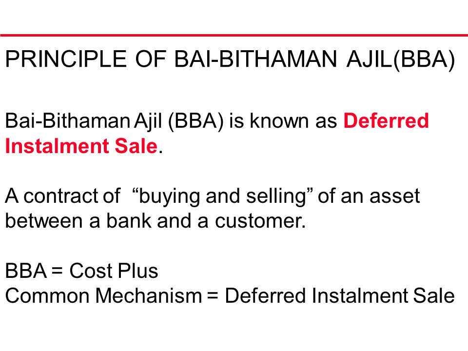PRINCIPLE OF BAI-BITHAMAN AJIL(BBA) Bai-Bithaman Ajil (BBA) is known as Deferred Instalment Sale.