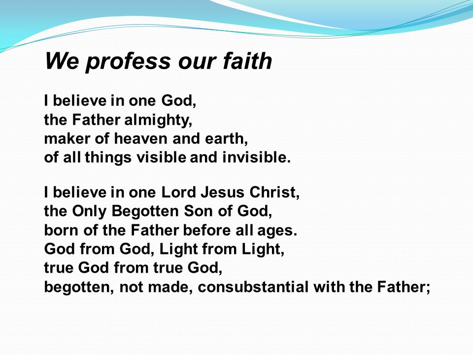 We profess our faith I believe in one God, the Father almighty, maker of heaven and earth, of all things visible and invisible. I believe in one Lord