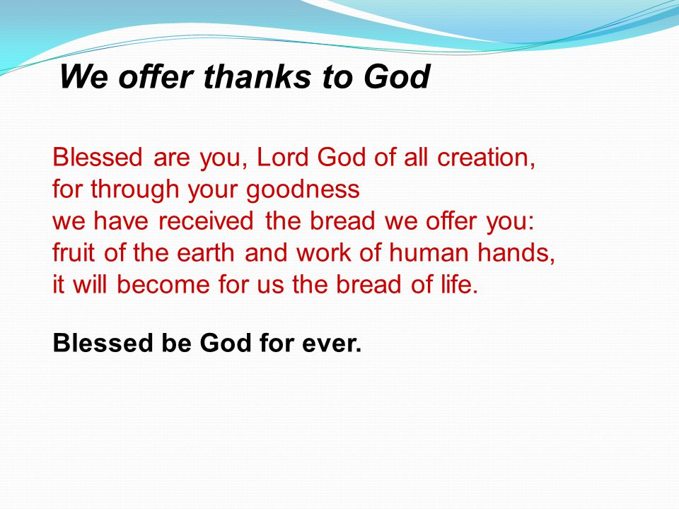 Blessed are you, Lord God of all creation, for through your goodness we have received the bread we offer you: fruit of the earth and work of human han